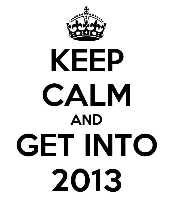 KEEP CALM AND GET INTO 2013