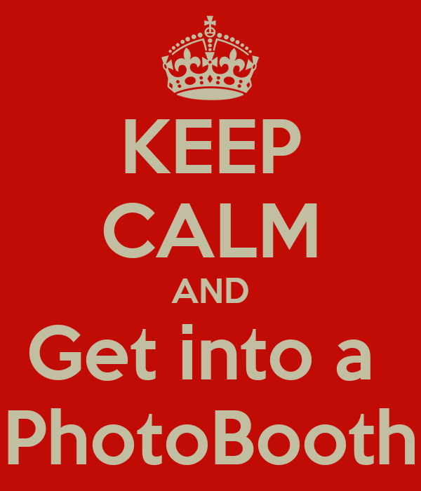 KEEP CALM AND Get into a  PhotoBooth