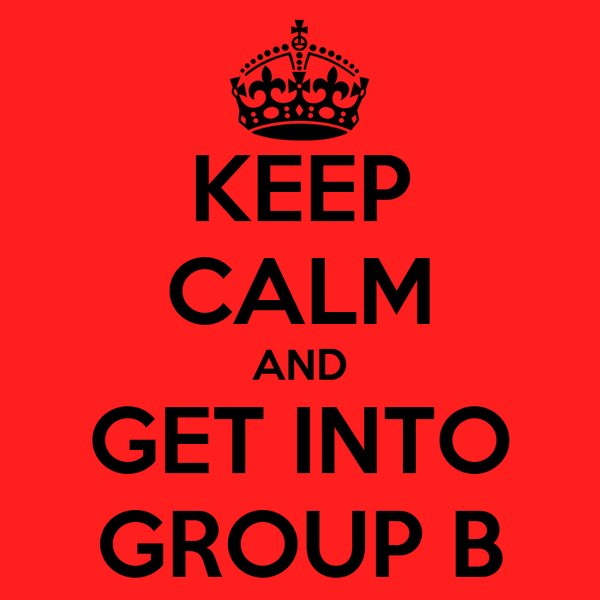 KEEP CALM AND GET INTO GROUP B
