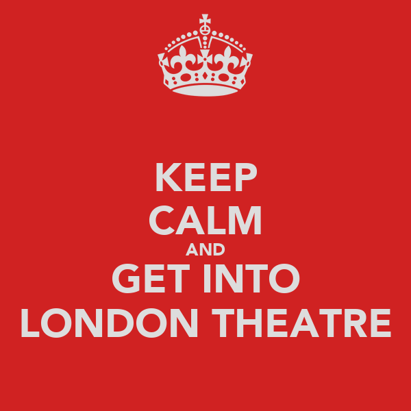 KEEP CALM AND GET INTO LONDON THEATRE