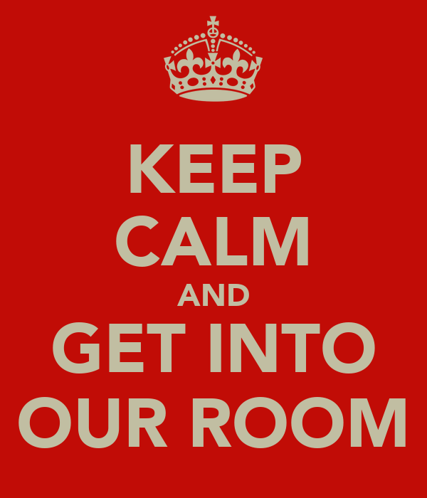 KEEP CALM AND GET INTO OUR ROOM