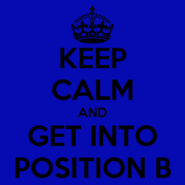 KEEP CALM AND GET INTO POSITION B