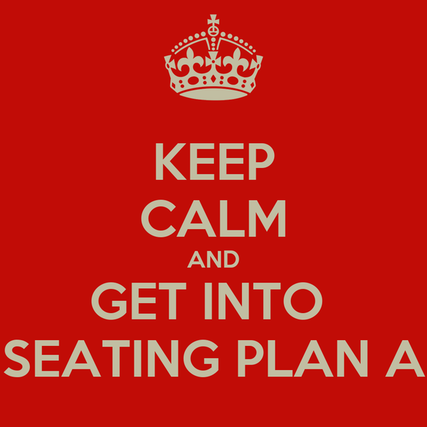 KEEP CALM AND GET INTO  SEATING PLAN A