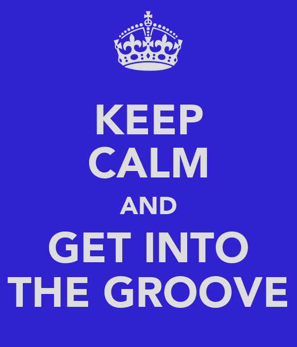 KEEP CALM AND GET INTO THE GROOVE