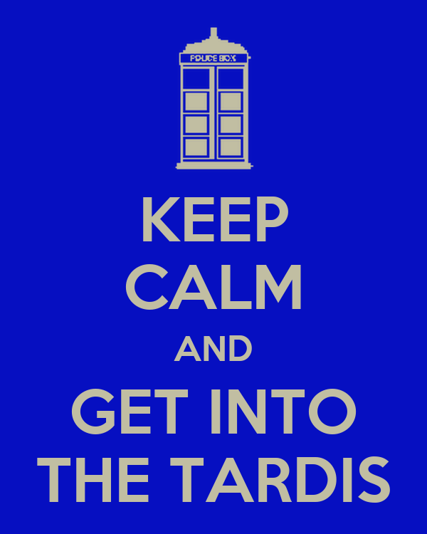 KEEP CALM AND GET INTO THE TARDIS