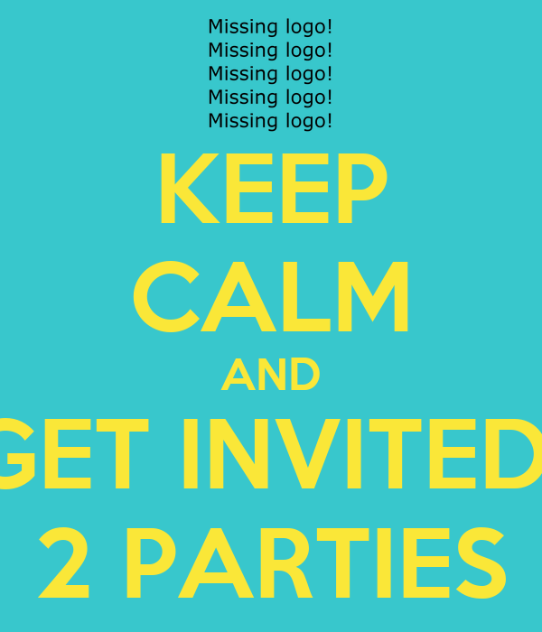 KEEP CALM AND GET INVITED  2 PARTIES