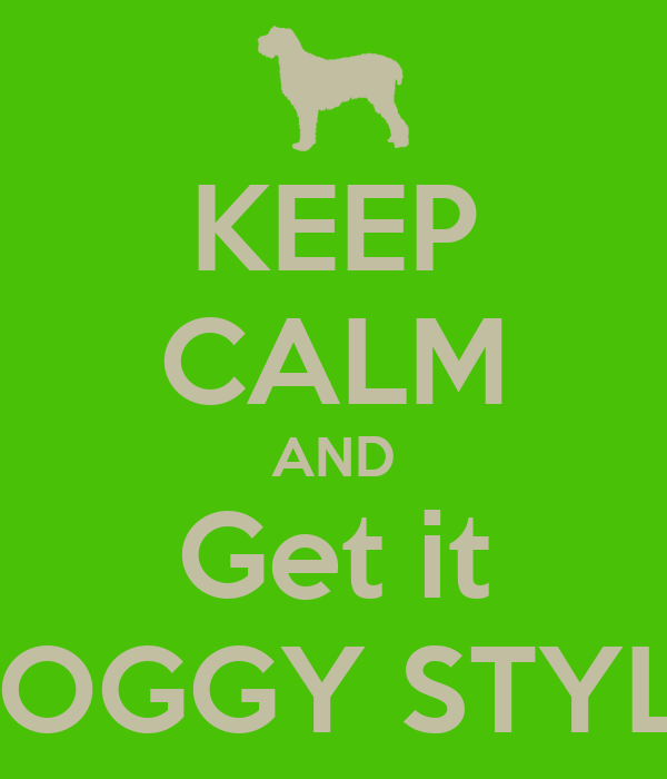 KEEP CALM AND Get it DOGGY STYLE