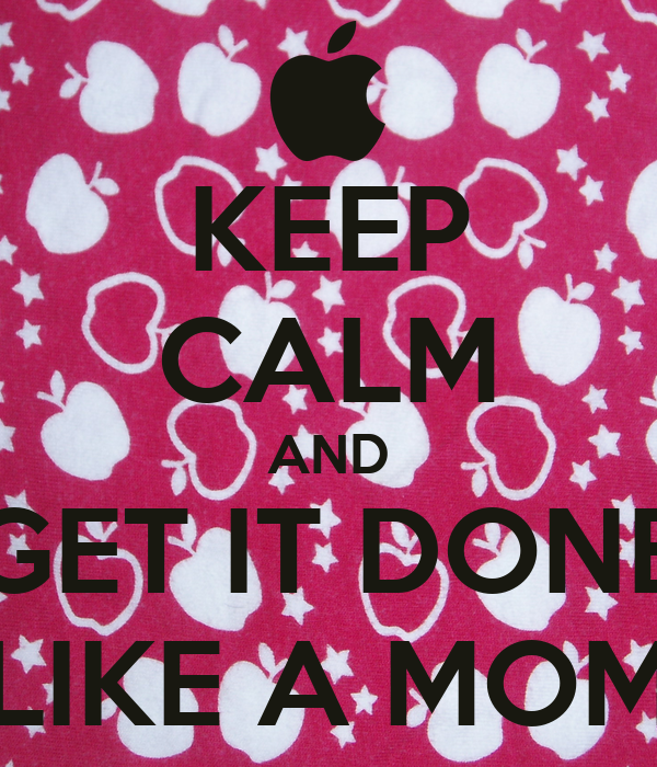 KEEP CALM AND GET IT DONE LIKE A MOM