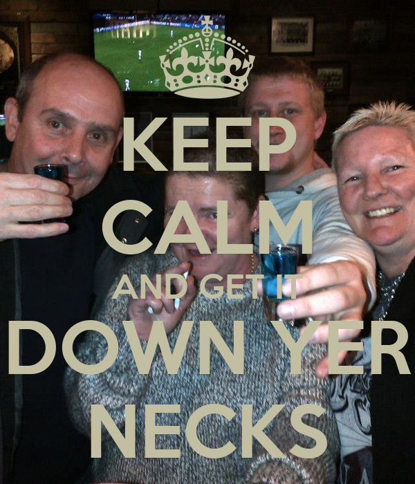 KEEP CALM AND GET IT DOWN YER NECKS