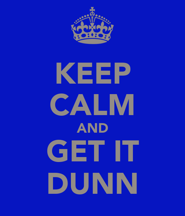 KEEP CALM AND GET IT DUNN