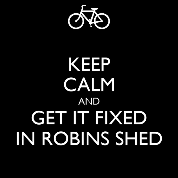 KEEP CALM AND GET IT FIXED IN ROBINS SHED