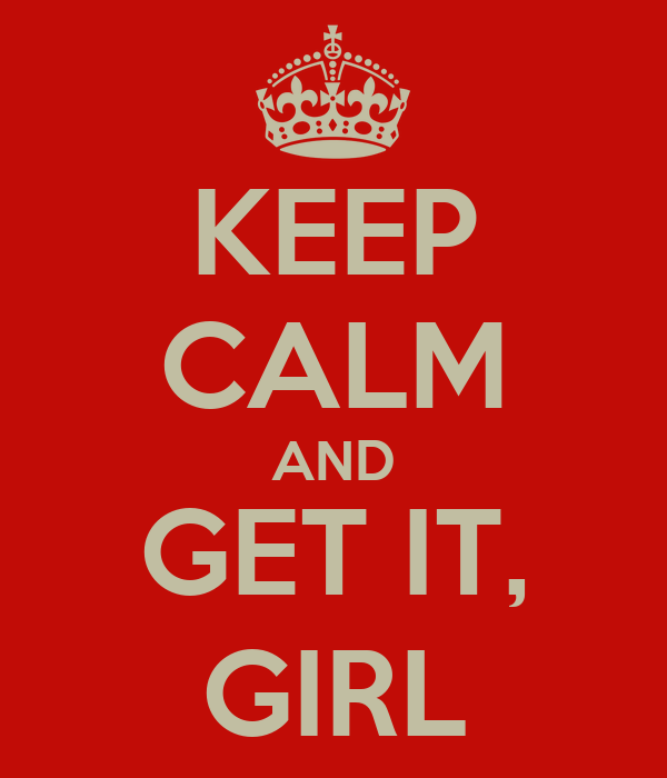 KEEP CALM AND GET IT, GIRL