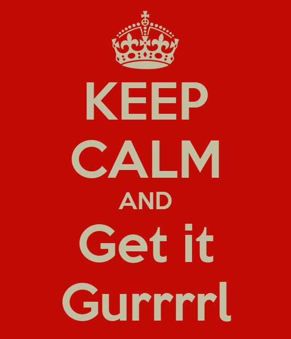 KEEP CALM AND Get it Gurrrrl