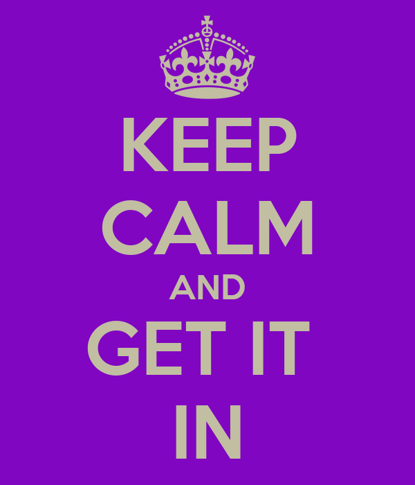 KEEP CALM AND GET IT  IN