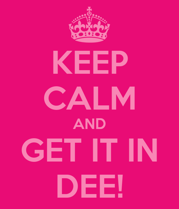 KEEP CALM AND GET IT IN DEE!