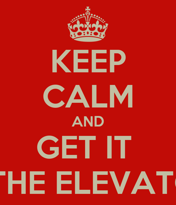 KEEP CALM AND GET IT  INTHE ELEVATOR