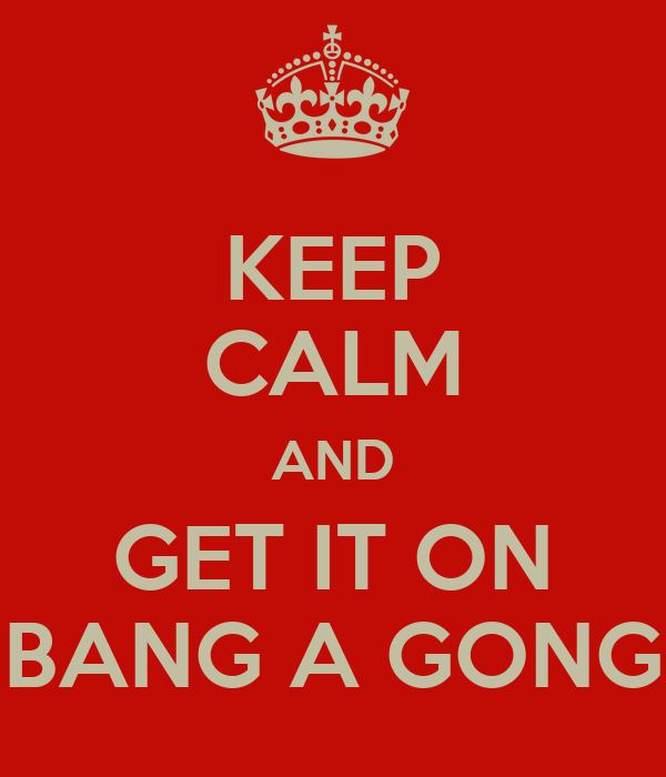 KEEP CALM AND GET IT ON BANG A GONG