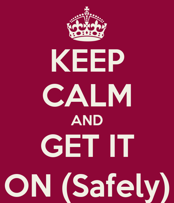KEEP CALM AND GET IT ON (Safely)