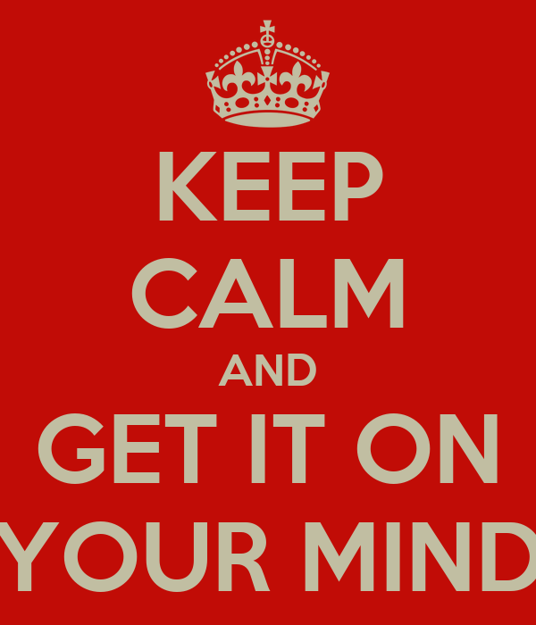 KEEP CALM AND GET IT ON YOUR MIND