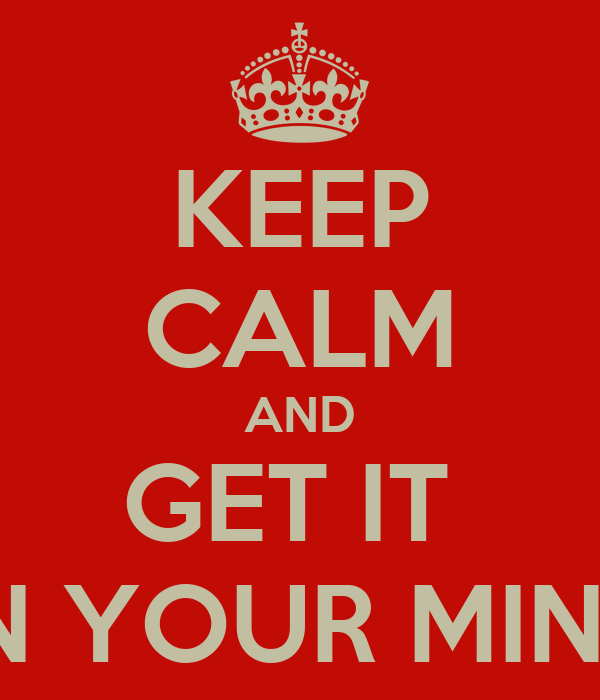 KEEP CALM AND GET IT  ON YOUR MIND!!