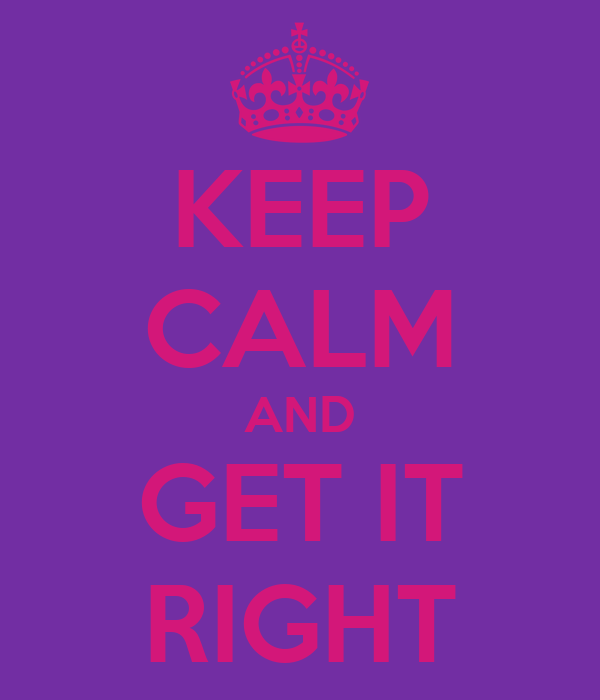 KEEP CALM AND GET IT RIGHT