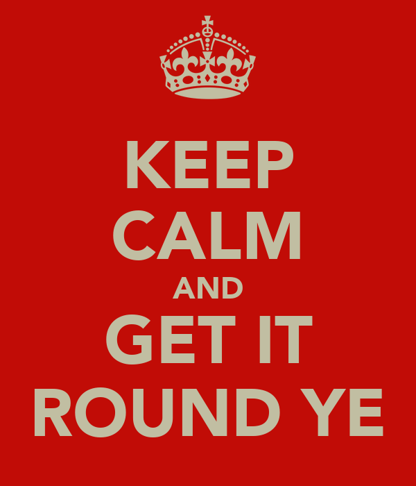 KEEP CALM AND GET IT ROUND YE