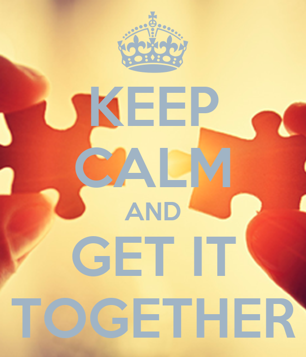 KEEP CALM AND GET IT TOGETHER