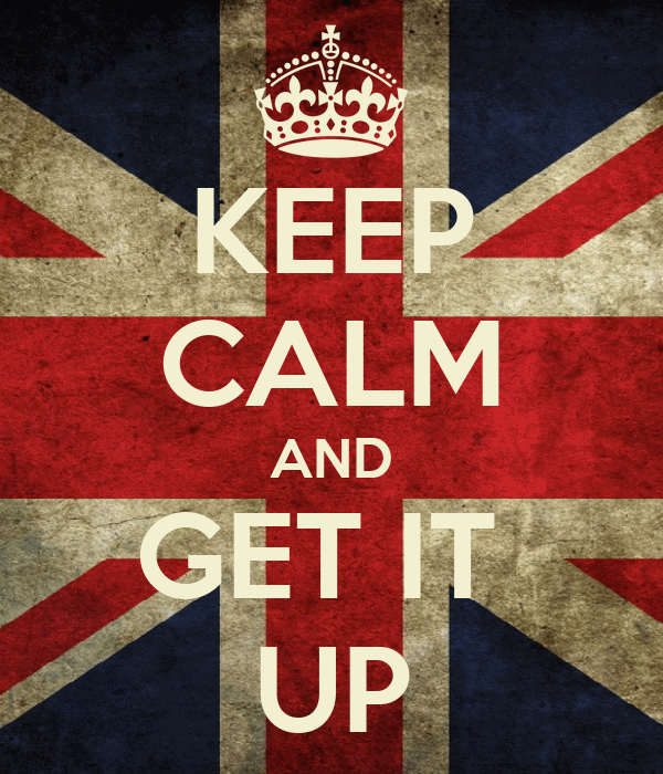 KEEP CALM AND GET IT  UP