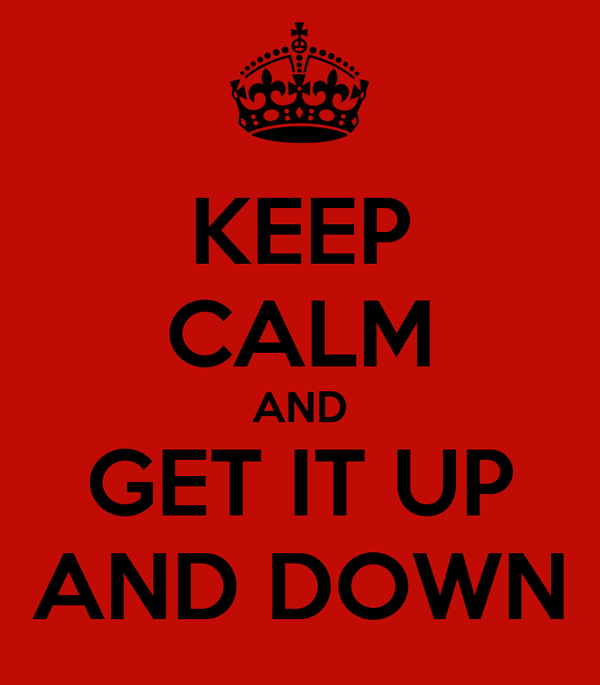 KEEP CALM AND GET IT UP AND DOWN