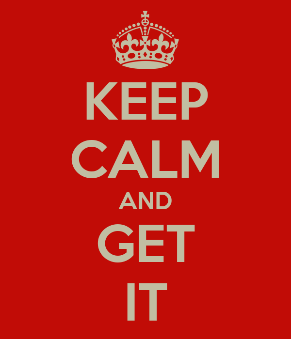 KEEP CALM AND GET IT