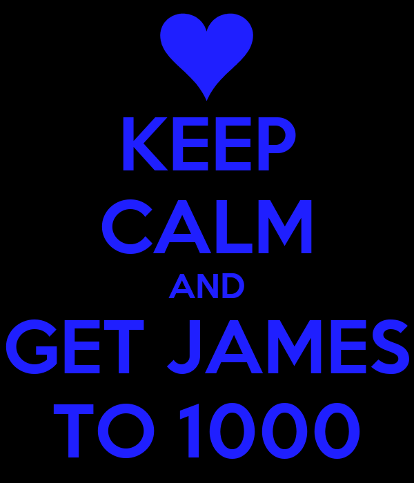KEEP CALM AND GET JAMES TO 1000