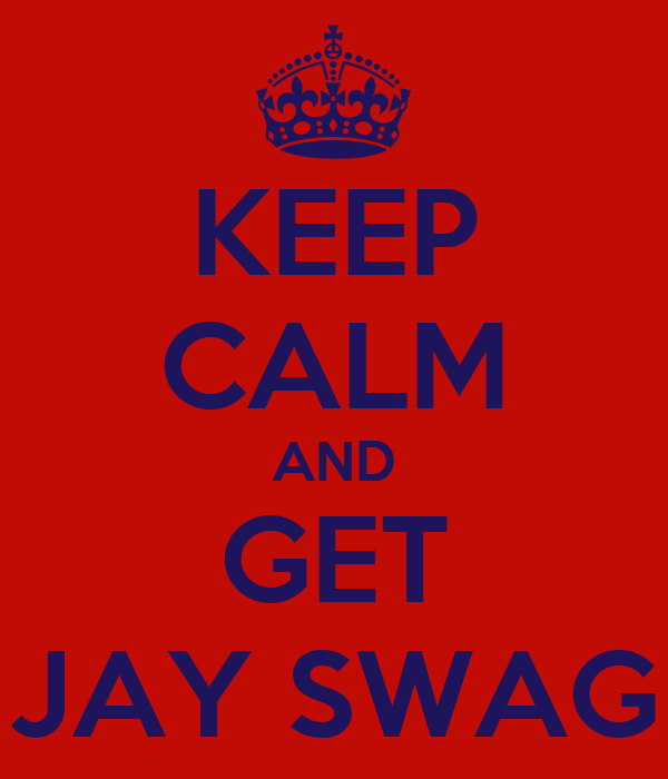 KEEP CALM AND GET JAY SWAG