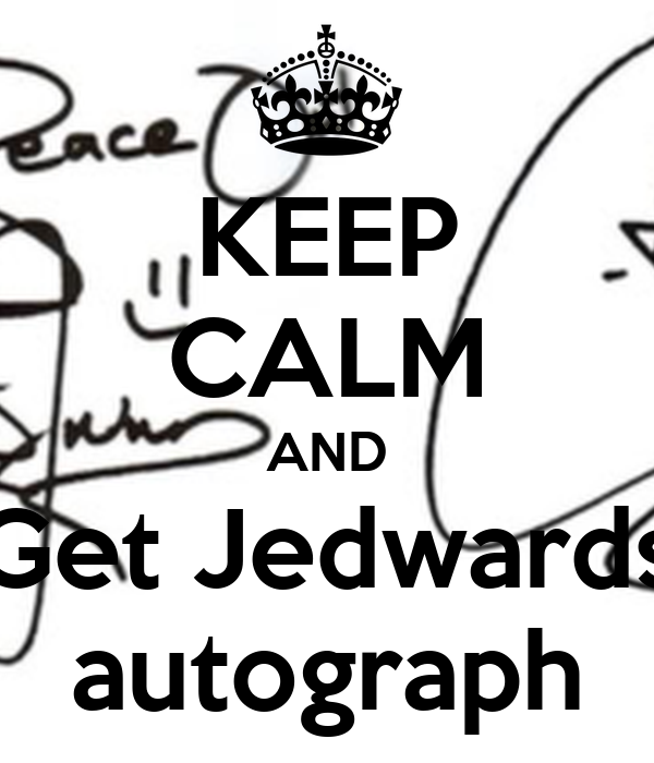 KEEP CALM AND Get Jedwards autograph