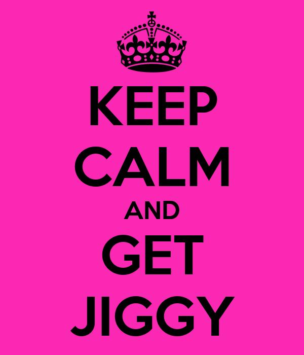 KEEP CALM AND GET JIGGY