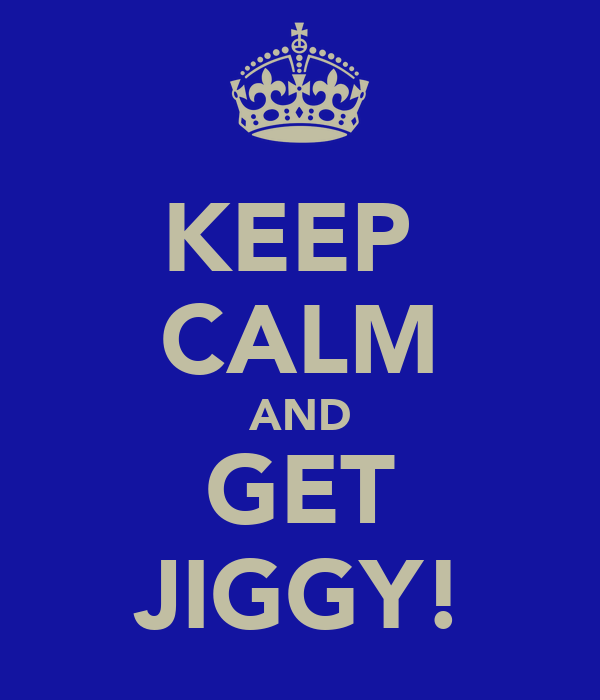 KEEP  CALM AND GET JIGGY!