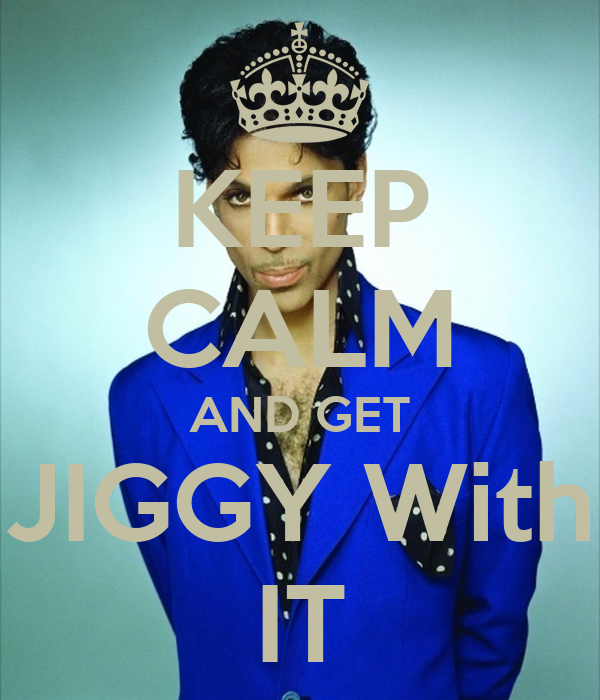 KEEP CALM AND GET JIGGY With IT