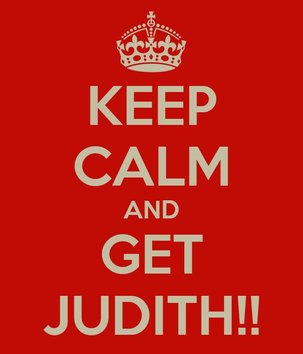 KEEP CALM AND GET JUDITH!!