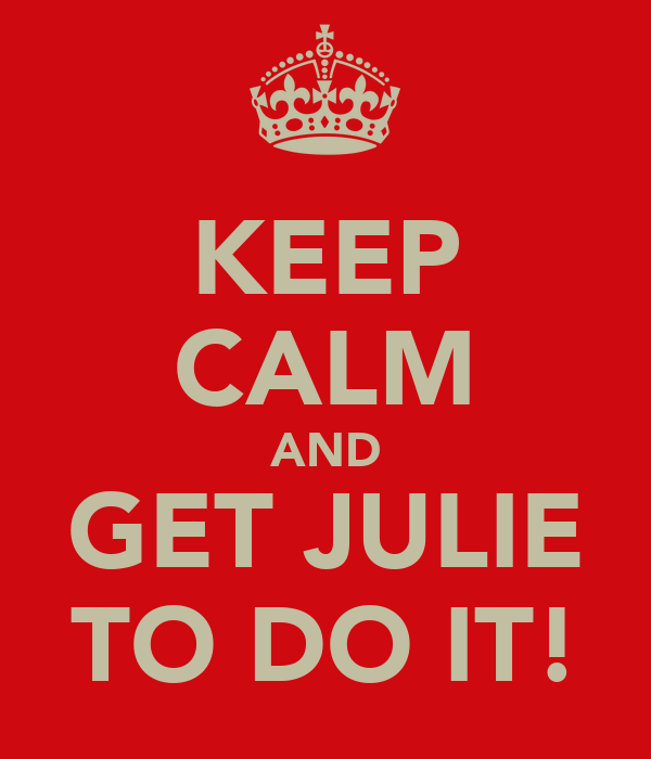 KEEP CALM AND GET JULIE TO DO IT!