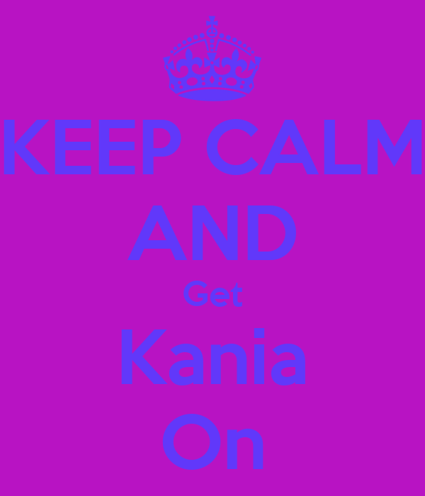 KEEP CALM AND Get Kania On