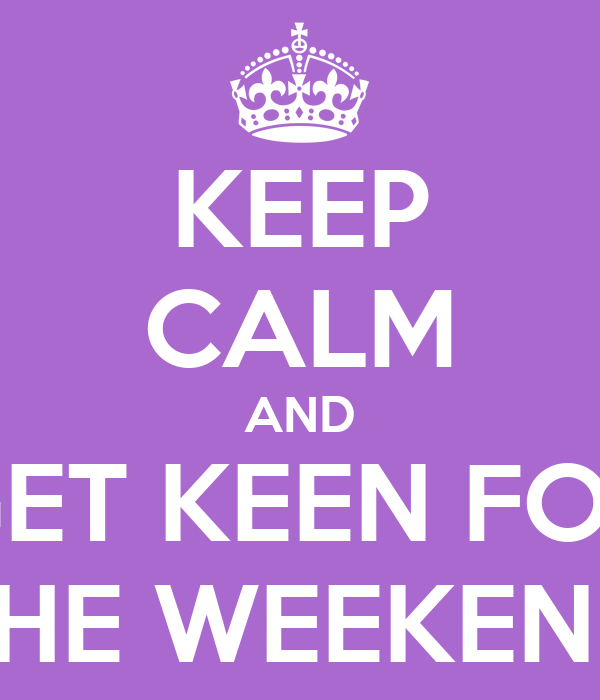KEEP CALM AND GET KEEN FOR THE WEEKEND