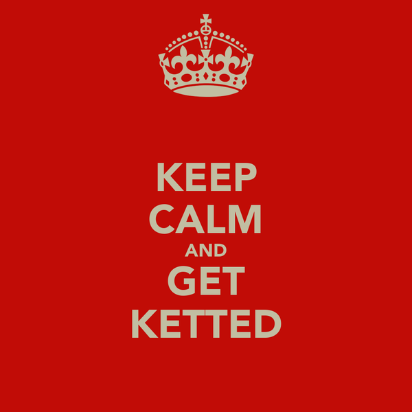 KEEP CALM AND GET KETTED