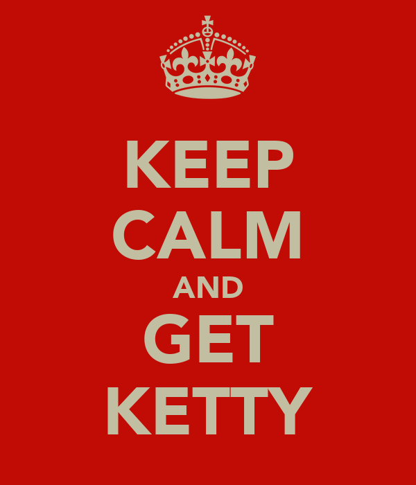 KEEP CALM AND GET KETTY