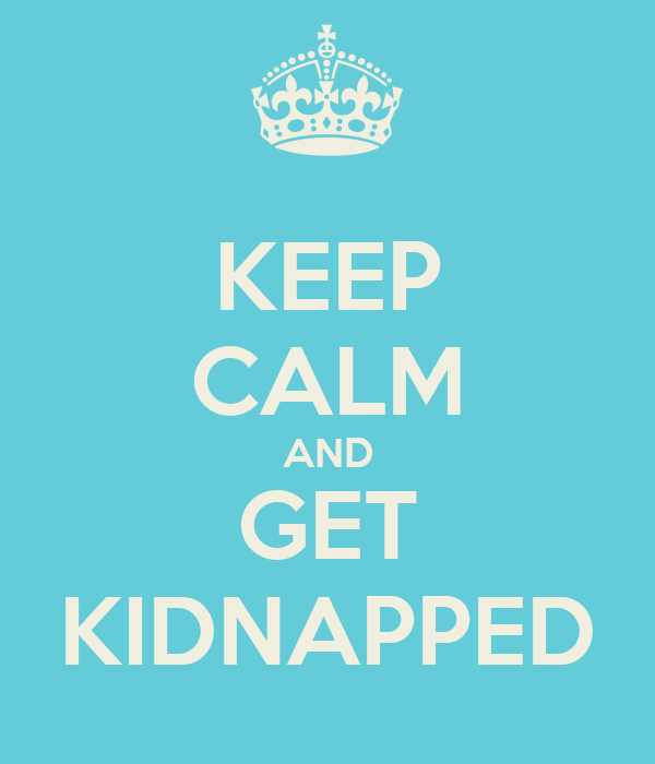 KEEP CALM AND GET KIDNAPPED