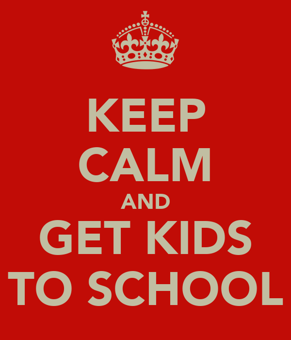 KEEP CALM AND GET KIDS TO SCHOOL