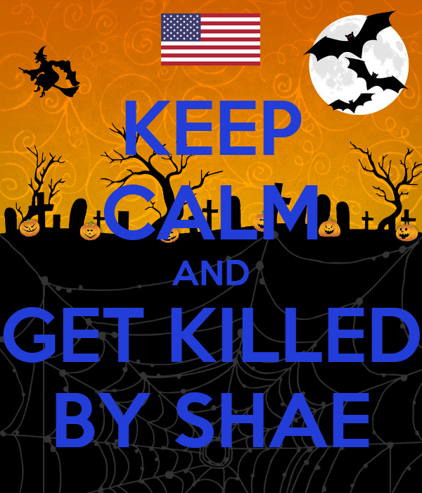 KEEP CALM AND GET KILLED BY SHAE