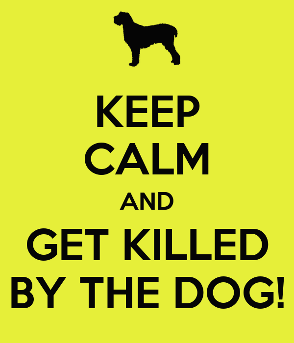 KEEP CALM AND GET KILLED BY THE DOG!