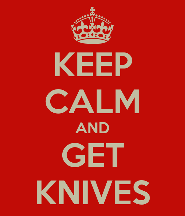 KEEP CALM AND GET KNIVES