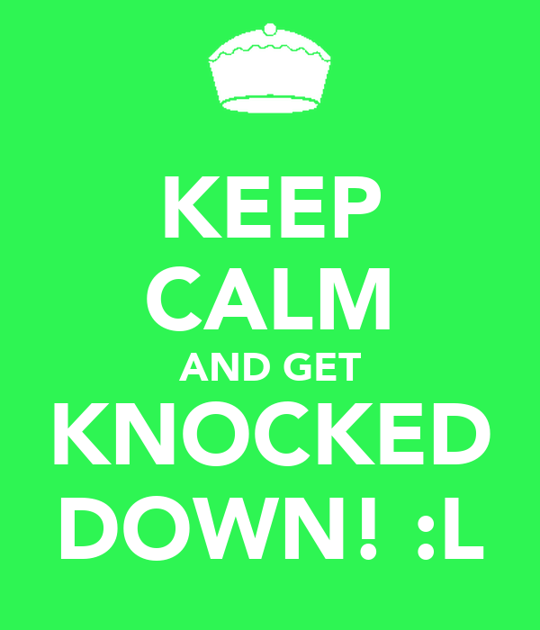 KEEP CALM AND GET KNOCKED DOWN! :L