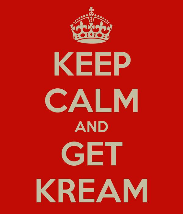 KEEP CALM AND GET KREAM