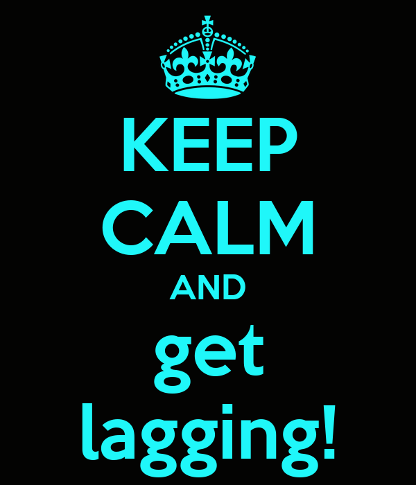 KEEP CALM AND get lagging!
